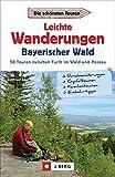 Leichte Wanderungen Bayern: Einfache Wanderungen - im Bayerischen Wald. Ein Wanderführer mit leichten Touren, mit allen wichtigen Infos, Tourenkarten und Tipps.