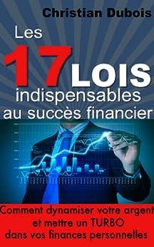 Les 17 lois indispensables au succès financier. Comment dynamiser votre argent et mettre un turbo dans vos finances personnelles par [Dubois, Christian]