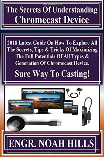 The Secrets Of Understanding Chromecast Device!: 2018 Latest Guide On How To Explore All The Secrets, Tips & Tricks Of Maximizing The Full Potentials ... Of Chromecast Device. Sure Way To Casting!