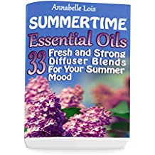 Summertime Essential Oils: 33 Fresh and Strong Diffuser Blends For Your Summer Mood: (Young Living Essential Oils Guide, Essential Oils Book, Essential Oils For Weight Loss) (English Edition)