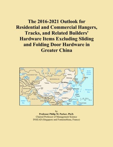 The 2016-2021 Outlook for Residential and Commercial Hangers, Tracks, and Related Builders' Hardware Items Excluding Sliding and Folding Door Hardware in Greater China