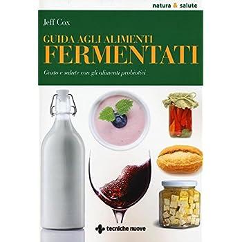 Guida Agli Alimenti Fermentati. Gusto E Salute Con Gli Alimenti Probiotici