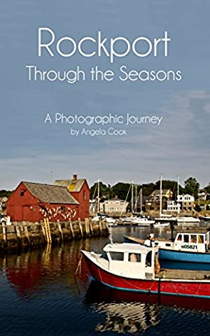 Rockport Through The Seasons: A Photographic Journey (Rockport - Quintissential New England Seaside Village Book 1)