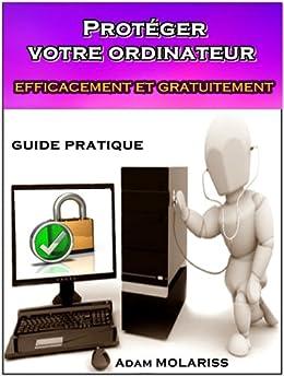 Protéger votre ordinateur efficacement et gratuitement : guide pratique (pour les débutants, les distraits et les hésitants). par [MOLARISS, Adam]