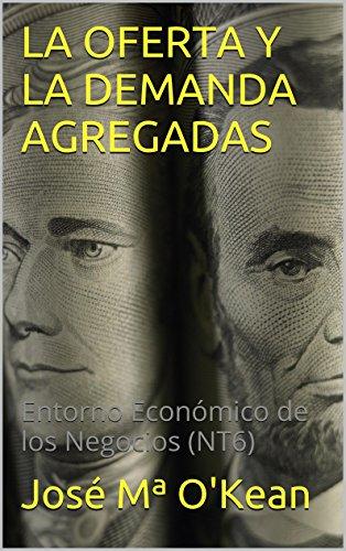 LA OFERTA Y LA DEMANDA AGREGADAS: Entorno Económico de los Negocios (NT6) por José Mª O'Kean