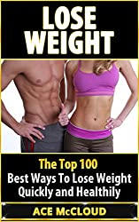 Lose Weight: The Top 100 Best Ways To Lose Weight Quickly and Healthily (Lose Weight Fast & Naturally Through Diet Exercise Nutrition & Motivation For An Energy Charged & Happy Life) (English Edition)