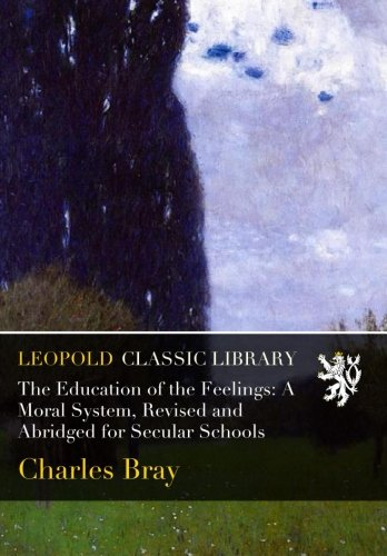 The Education of the Feelings: A Moral System, Revised and Abridged for Secular Schools por Charles Bray