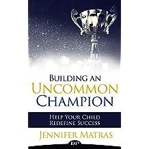 Building an Uncommon Champion: Help Your Child Redefine Success