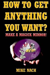 How to Get Anything You Want?: Make a Magick Mirror! by Mike Nach (2014-10-10)