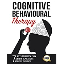Cognitive Behavioral Therapy: 7 Steps to Freedom from Anxiety, Depression, and Intrusive Thoughts (Training, Techniques, Course, Self-Help Book 1) (English Edition)
