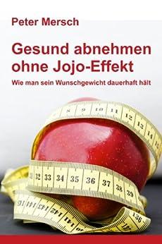 Gesund abnehmen ohne Jojo-Effekt: Wie man sein Wunschgewicht dauerhaft hält von [Mersch, Peter]