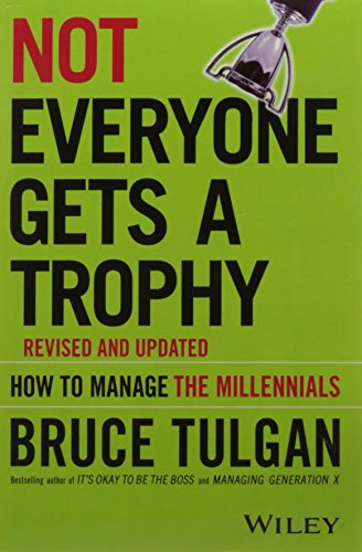 Not Everyone Gets A Trophy: How to Manage the Millennials, Revised and Updated