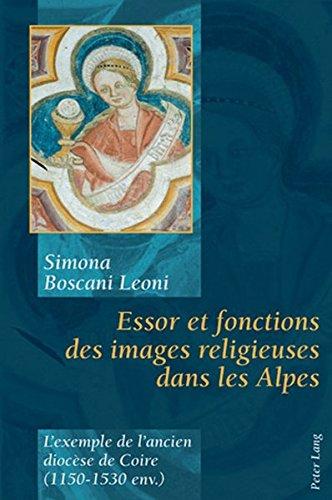 Essor Et Fonctions Des Images Religieuses Dans Les Alpes: L'Exemple de l'Ancien Diocèse de Coire (1150-1530 Env.) par Simona Boscani Leoni