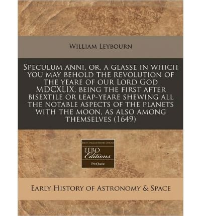 Speculum Anni, Or, a Glasse in Which You May Behold the Revolution of the Yeare of Our Lord God MDCXLIX, Being the First After Bisextile or Leap-Yeare Shewing All the Notable Aspects of the Planets with the Moon, as Also Among Themselves (1649) (Paperback) - Common