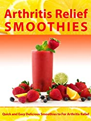 Arthritis Relief Smoothies --- Quick and Easy Delicious Smoothies for Arthritis Relief (Arthritis Diet) (Arthritis Relief Series Book 3) (English Edition)