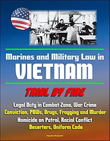 Marines and Military Law in Vietnam: Trial by Fire - Legal Duty in Combat Zone, War Crime Conviction, POWs, Drugs, Fragging and Murder, Homicide on Patrol, Racial Conflict, Deserters, Uniform Code