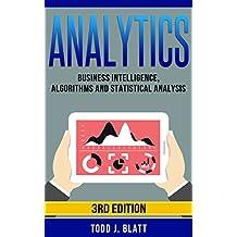 Analytics: Business Intelligence, Algorithms and Statistical Analysis (Predictive Analytics, Data Visualization, Data Analytics, Business Analytics, Decision ... Statistical Analysis) (English Edition)