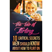 How to flirt: Tao of Flirting: 10 critical secrets men should know about how to flirt on (Flirting with love, flirting with women, flirting with fire) (English Edition)