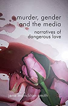 Murder, Gender and the Media: Narratives of Dangerous Love by [Monckton-Smith, Jane]