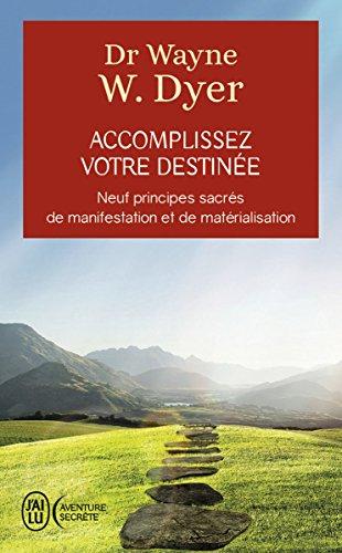 Accomplissez votre destinée: Neuf principes sacrés de manifestation et de matérialisation (J'ai lu Aventure secrète t. 11419) (French Edition)