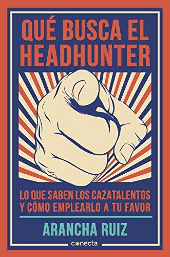 Qué busca el headhunter: Lo que saben los cazatalentos y cómo emplearlo a tu favor por Arancha Ruiz