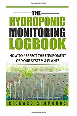 The Hydroponic Monitoring Logbook: How to Perfect The Enviroment of Your System & Plants