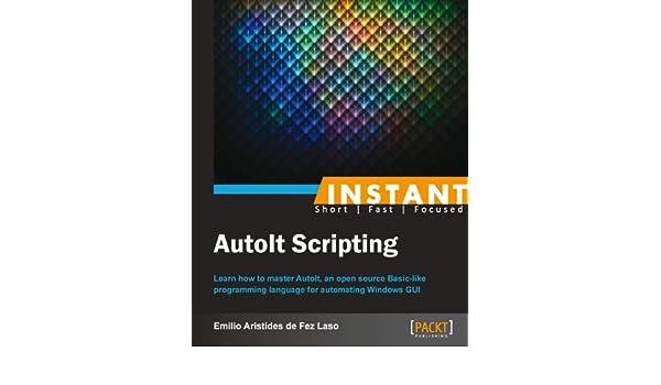 Instant AutoIt Scripting eBook: Emilio Aristides de Fez Laso