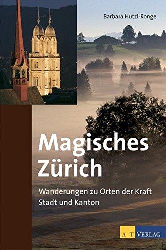 Magisches Zürich: Wanderungen zu Orten der Kraft. Stadt und Kanton