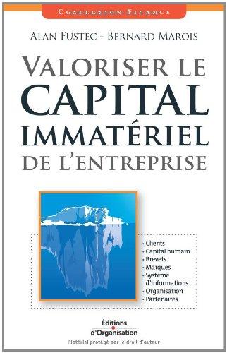 Valoriser le capital immatériel de l'entreprise: Clients - Capital humain - Brevets - Marques - Système d'informations - Organisation - Partenaires