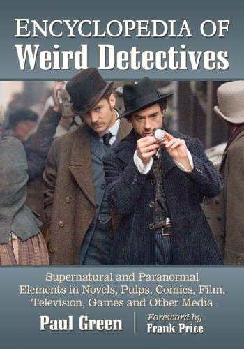 Encyclopedia of Weird Detectives: Supernatural and Paranormal Elements in Novels, Pulps, Comics, Film, Television, Games and Other Media