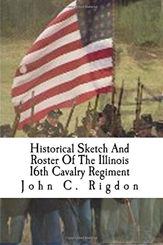Historical Sketch And Roster Of The Illinois 16th Cavalry Regiment (Illinois Regimental History Series, Band 2)
