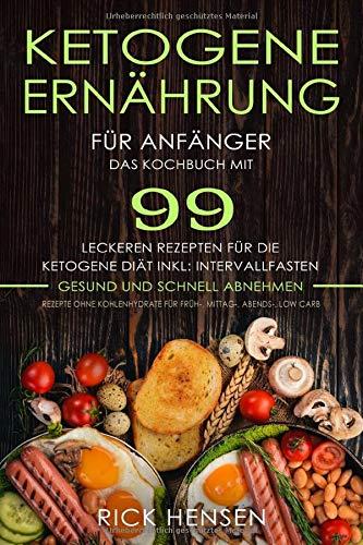 Ketogene Ernährung für Anfänger: Das Kochbuch mit 99 leckeren Rezepten für die Ketogene Diät, inklusive Intervallfasten Rezepte ohne Kohlenhydrate für Früh-, Mittag-, Abends-, Low Carb gesund abnehmen