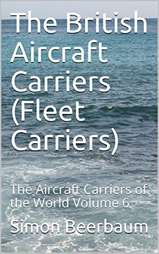 The British Aircraft Carriers (Fleet Carriers): The Aircraft Carriers of the World Volume 6 (English Edition)