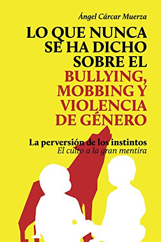 Lo que nunca se ha dicho sobre el Bullying, el Mobbing y la Violencia de Genero: La perversión de los instintos. El culto a la gran mentira por Ángel Cárcar Muerza