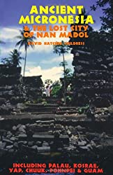 Ancient Micronesia & the Lost City of Nan Madol: Including Palau, Yap, Kosrae, Chuuk & the Marianas