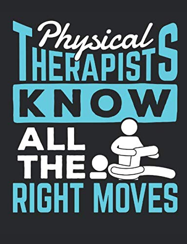 Physical Therapists Know All The Right Moves: Physical Therapy Notebook, Blank Paperback Book, Great Appreciation Gift, 150 pages, college ruled