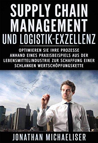 Supply Chain Management und Logistik-Exzellenz: Optimieren Sie Ihre Prozesse anhand eines Praxisbeispiels aus der Lebensmittelindustrie zur Schaffung einer schlanken Wertschöpfungskette
