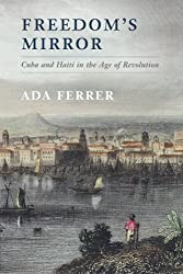 Freedom's Mirror: Cuba and Haiti in the Age of Revolution by Ada Ferrer (2014-11-24)