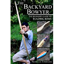 The Backyard Bowyer: The Beginner's Guide to Building Bows (English Edition)