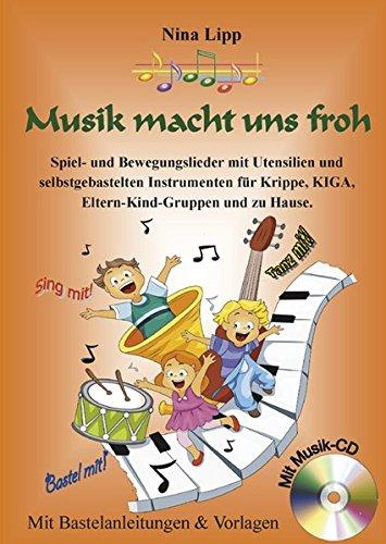 Musik macht uns froh: Spiel- und Bewegungslieder mit Utensilien und selbstgebastelten Instrumenten für Krippe, KIGA, Eltern-Kind-Gruppen und zu Hause