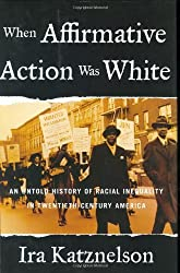 When Affirmative Action Was White: An Untold History of Racial Inequality in Twentieth-Century America by Ira Katznelson (2005-08-22)