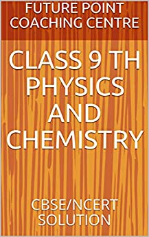 CLASS 9 TH PHYSICS AND CHEMISTRY: CBSE/NCERT SOLUTION (English Edition) di [COACHING CENTRE, FUTURE POINT]