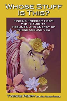 Whose Stuff Is This? Finding Freedom from the Thoughts, Feelings, and Energy of Those Around You by [Perry, Yvonne]