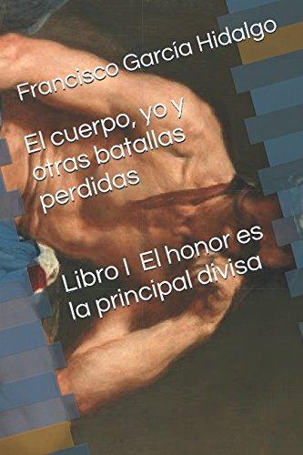 El cuerpo, yo y otras batallas perdidas: Libro I. El honor es la principal divisa por Sr. Francisco García Hidalgo