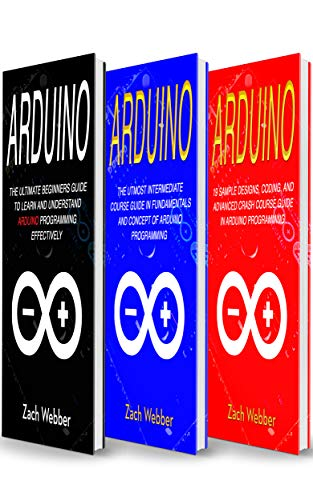 Arduino: The Complete 3 Books in 1 for Beginners, Intermediate and 19 Sample Designs and Codings and Advance Crash Guide in Arduino Programming (English Edition) por Zach Webber