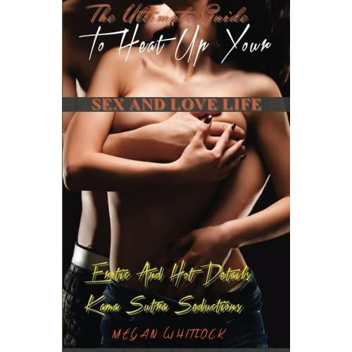 The Ultimate Guide To Heat Up Your Sex And Love Life: Erotic And Hot Details, Kama Sutra Seductions (Erotica Romance) (Volume 1) by Megan Whitlock (2014-09-20)