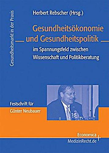 Gesundheitsökonomie und Gesundheitspolitik: im Spannungsfeld zwischen Wissenschaft und Politikberatung (Gesundheitsmarkt in der Praxis)