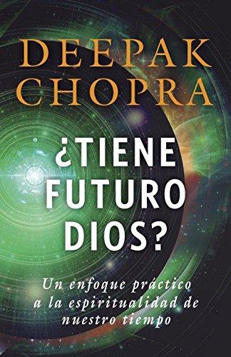 Tiene Futuro Dios?: Un Enfoque Practico a la Espiritualidad de Nuestro Tiempo (Vintage Espanol) por M D Deepak Chopra M D