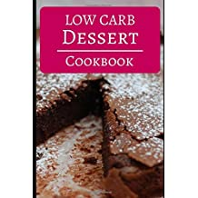 Low Carb Dessert Cookbook: Delicious Low Carb Dessert Recipes To Help You Burn Fat