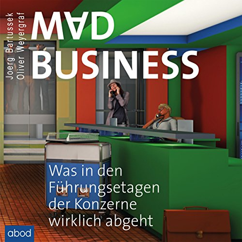 Mad Business (Was in den Führungsetagen der Konzerne wirklich abgeht)
